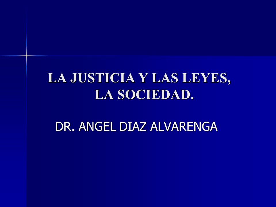 LA JUSTICIA Y LAS LEYES, LA SOCIEDAD. DR. ANGEL DIAZ ALVARENGA DR. ANGEL DIAZ ALVARENGA