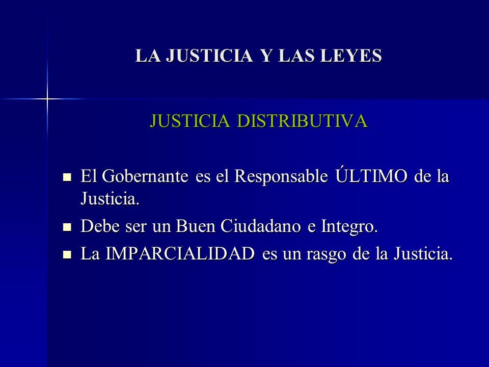 LA JUSTICIA Y LAS LEYES JUSTICIA DISTRIBUTIVA El Gobernante es el Responsable ÚLTIMO de la Justicia. El Gobernante es el Responsable ÚLTIMO de la Just