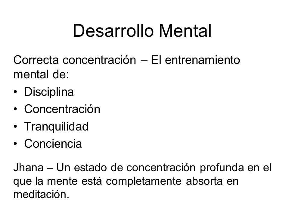 Desarrollo Mental Correcta concentración – El entrenamiento mental de: Disciplina Concentración Tranquilidad Conciencia Jhana – Un estado de concentración profunda en el que la mente está completamente absorta en meditación.