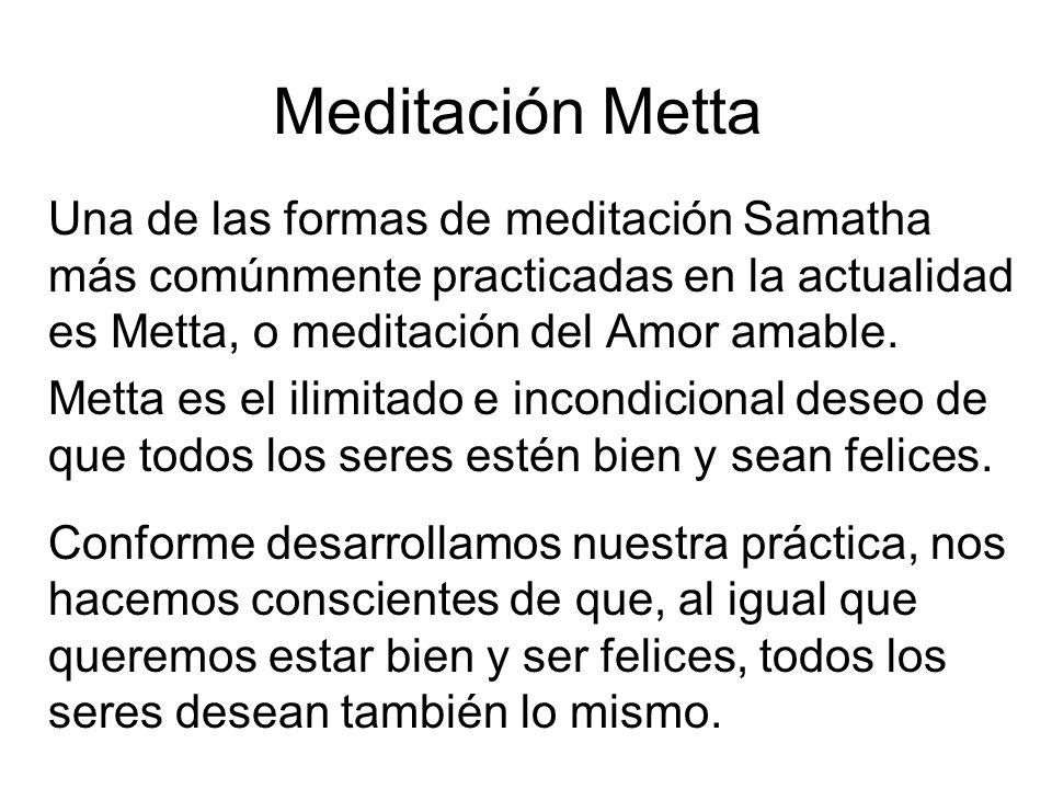 Meditación Metta Una de las formas de meditación Samatha más comúnmente practicadas en la actualidad es Metta, o meditación del Amor amable.
