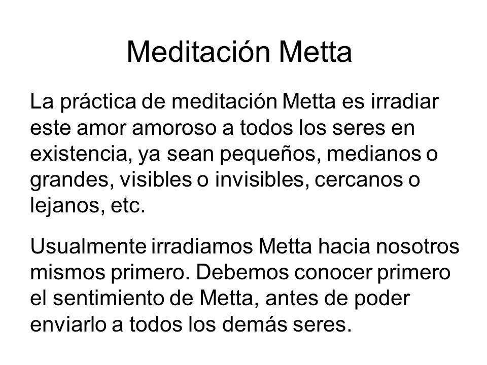 Meditación Metta La práctica de meditación Metta es irradiar este amor amoroso a todos los seres en existencia, ya sean pequeños, medianos o grandes, visibles o invisibles, cercanos o lejanos, etc.
