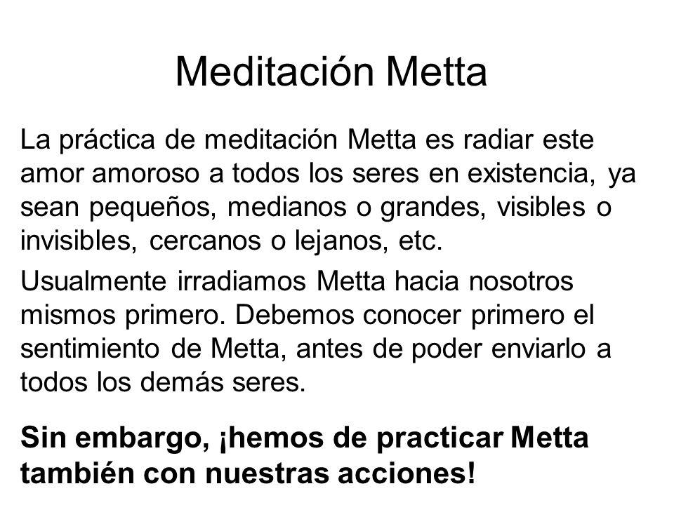 Meditación Metta La práctica de meditación Metta es radiar este amor amoroso a todos los seres en existencia, ya sean pequeños, medianos o grandes, visibles o invisibles, cercanos o lejanos, etc.