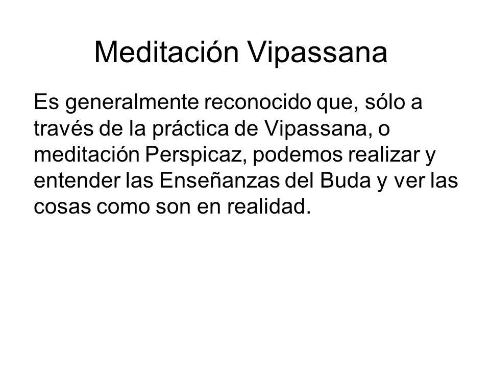 Meditación Vipassana Es generalmente reconocido que, sólo a través de la práctica de Vipassana, o meditación Perspicaz, podemos realizar y entender las Enseñanzas del Buda y ver las cosas como son en realidad.