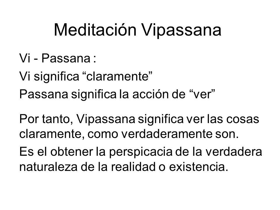 Meditación Vipassana Vi - Passana : Vi significa claramente Passana significa la acción de ver Por tanto, Vipassana significa ver las cosas claramente, como verdaderamente son.