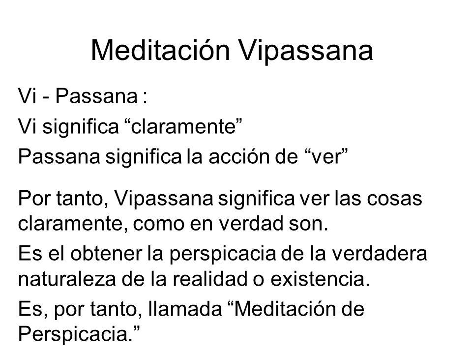 Meditación Vipassana Vi - Passana : Vi significa claramente Passana significa la acción de ver Por tanto, Vipassana significa ver las cosas claramente, como en verdad son.