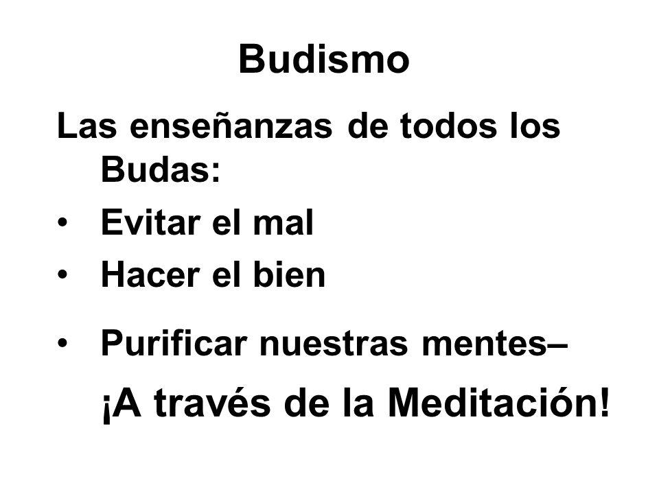 Budismo Las enseñanzas de todos los Budas: Evitar el mal Hacer el bien Purificar nuestras mentes– ¡A través de la Meditación!