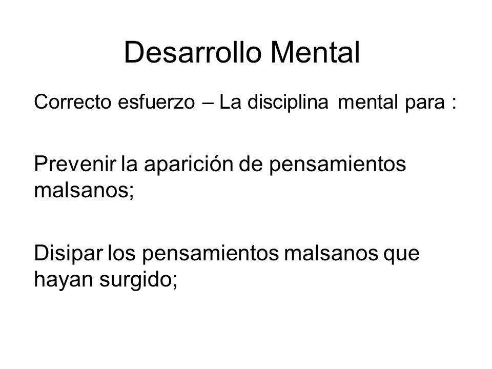 Desarrollo Mental Correcto esfuerzo – La disciplina mental para : Prevenir la aparición de pensamientos malsanos; Disipar los pensamientos malsanos que hayan surgido;