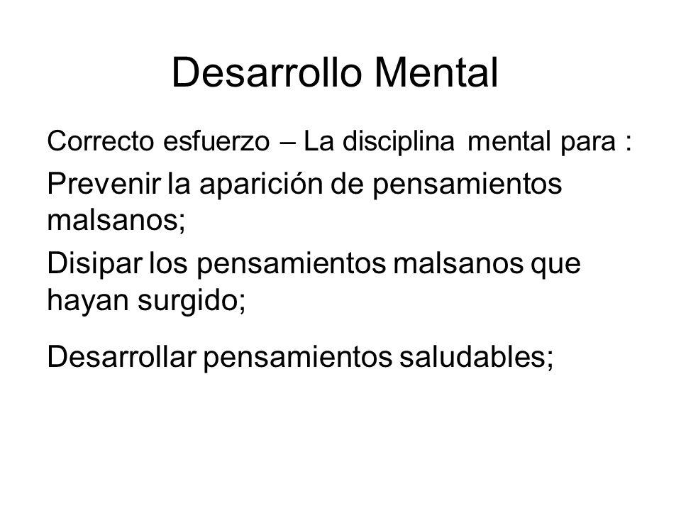 Desarrollo Mental Correcto esfuerzo – La disciplina mental para : Prevenir la aparición de pensamientos malsanos; Disipar los pensamientos malsanos que hayan surgido; Desarrollar pensamientos saludables;