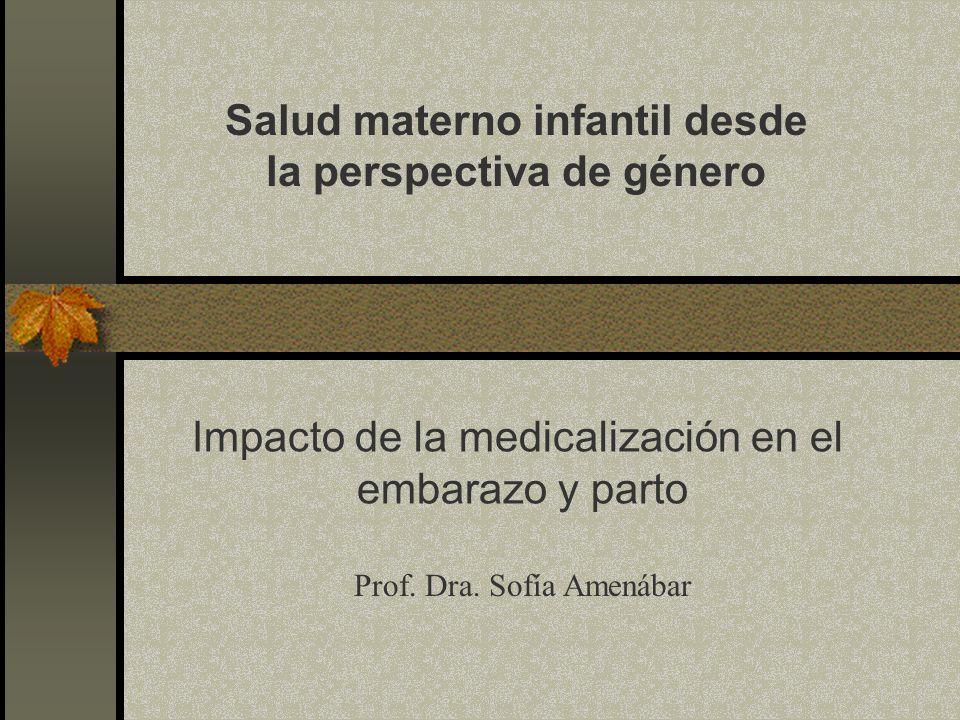 Salud materno infantil desde la perspectiva de género Prof. Dra. Sofía Amenábar Impacto de la medicalización en el embarazo y parto