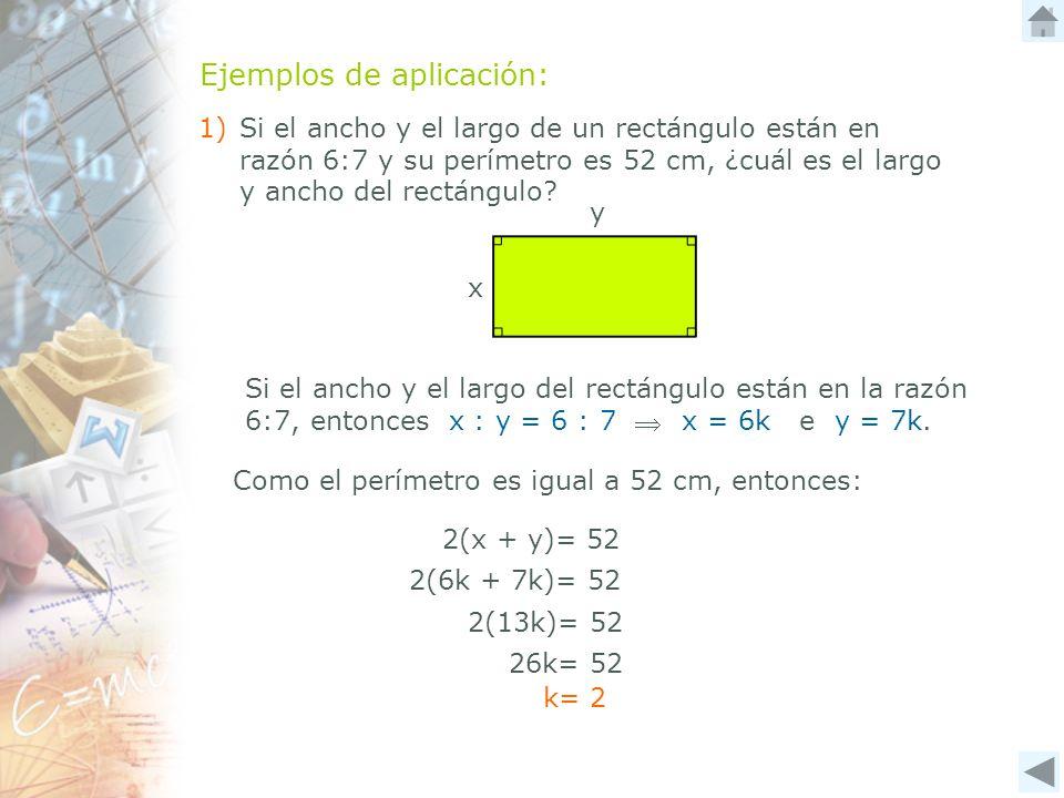 Ejemplos de aplicación: 1) Si el ancho y el largo de un rectángulo están en razón 6:7 y su perímetro es 52 cm, ¿cuál es el largo y ancho del rectángul