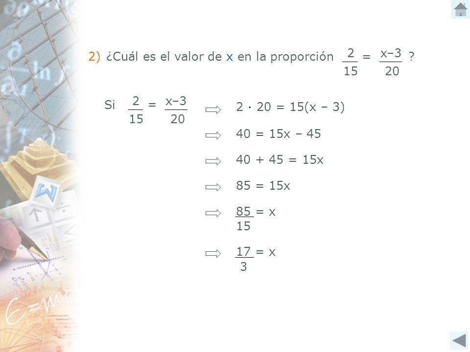 2) ¿Cuál es el valor de x en la proporción ? 20 x–32 15 = Si 20 x–32 15 = 2 20 = 15(x – 3) 40 = 15x – 45 40 + 45 = 15x 85 = 15x 85 = x 15 17 = x 3