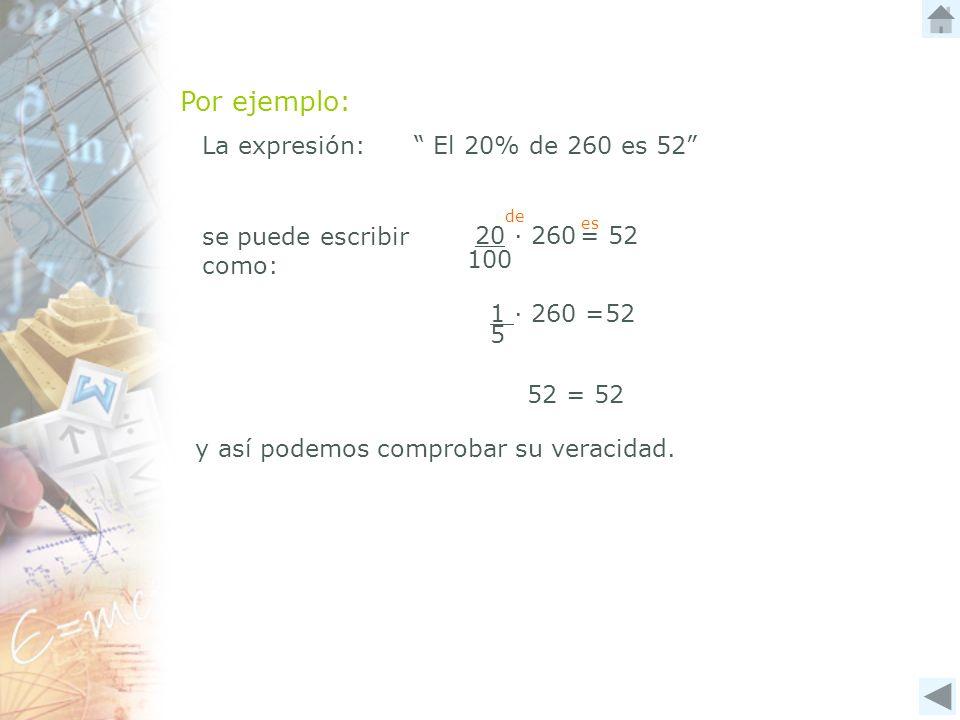 La expresión: El 20% de 260 es 52 se puede escribir como: y así podemos comprobar su veracidad. 52 = 52 100 20 260 = 52 de es 1 260 =52 5 Por ejemplo: