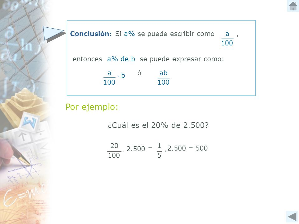 a ó 100 ab Conclusión : Si a% se puede escribir como a, entonces a% de b se puede expresar como: Por ejemplo: ¿Cuál es el 20% de 2.500? b 2.500 100 20