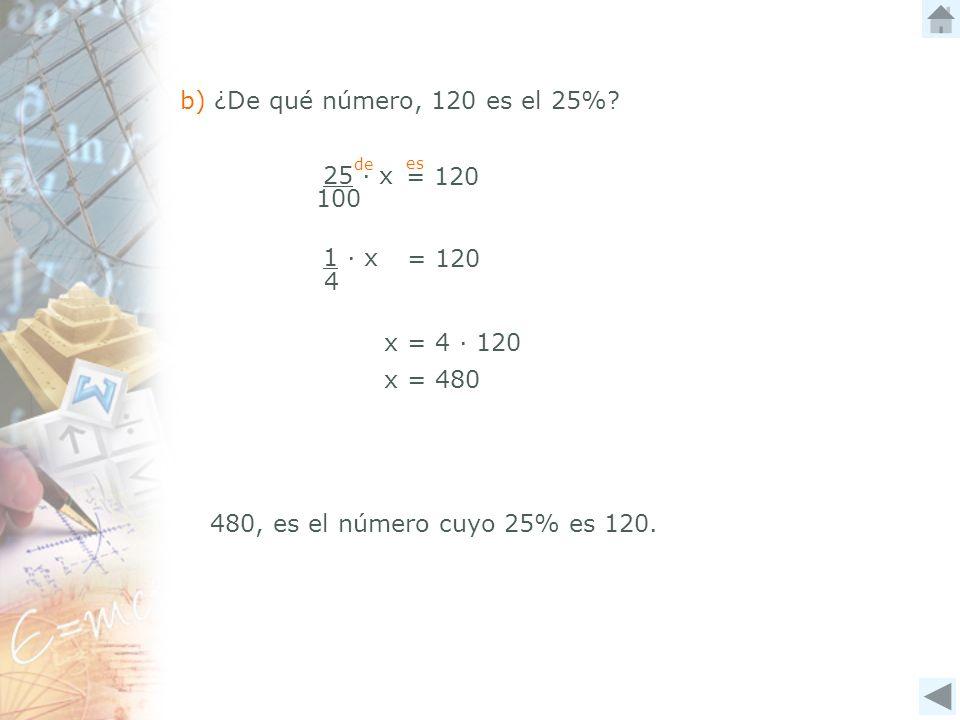 25 x 100 = 120 b) ¿De qué número, 120 es el 25%? de es = 120 1 x 4 x = 4 120 x = 480 480, es el número cuyo 25% es 120.