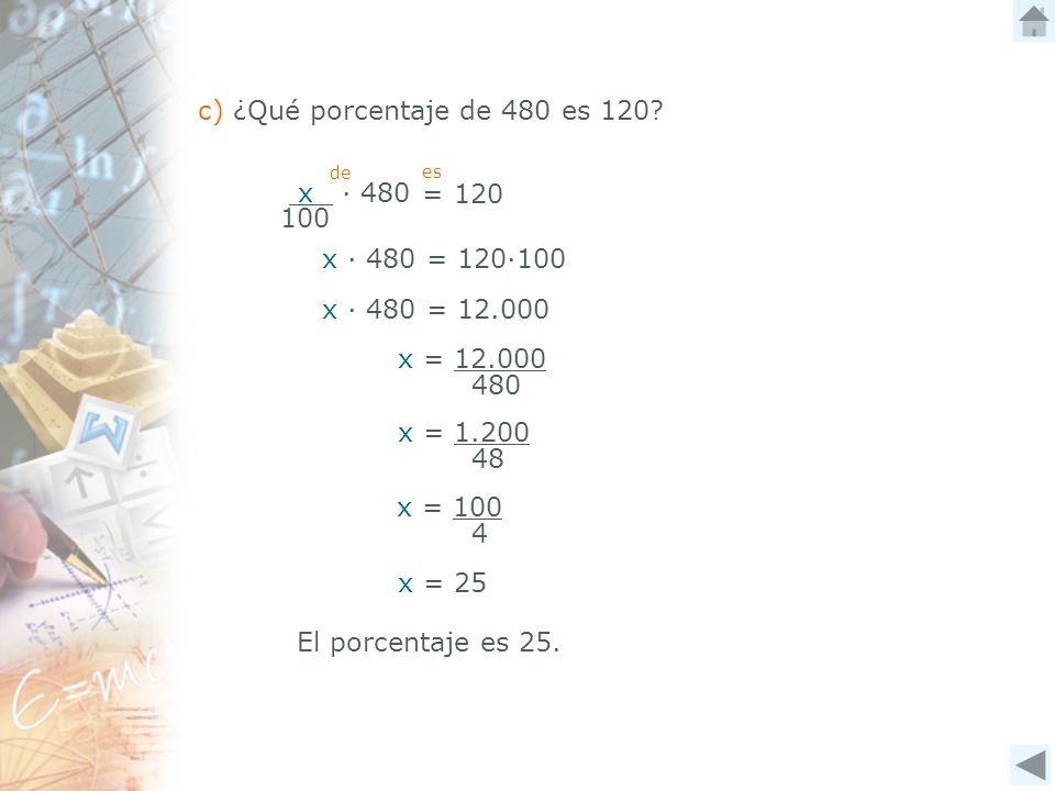 x 480 100 = 120 c) ¿Qué porcentaje de 480 es 120? de es x 480 = 120100 x 480 = 12.000 x = 12.000 480 x = 1.200 48 x = 100 4 x = 25 El porcentaje es 25