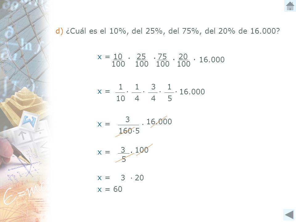 x = 3100 5 d) ¿Cuál es el 10%, del 25%, del 75%, del 20% de 16.000? 100 20 25 x = 10 100 75 100 16.000 x = 16.000 1 10 1 4 3 4 1 5 x = 3 16.000 1605 x
