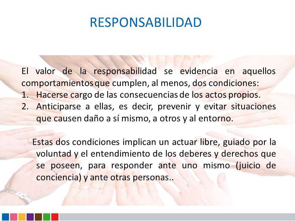 RESPONSABILIDAD El valor de la responsabilidad se evidencia en aquellos comportamientos que cumplen, al menos, dos condiciones: 1.Hacerse cargo de las