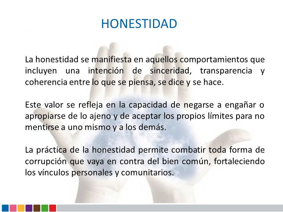 HONESTIDAD La honestidad se manifiesta en aquellos comportamientos que incluyen una intención de sinceridad, transparencia y coherencia entre lo que s
