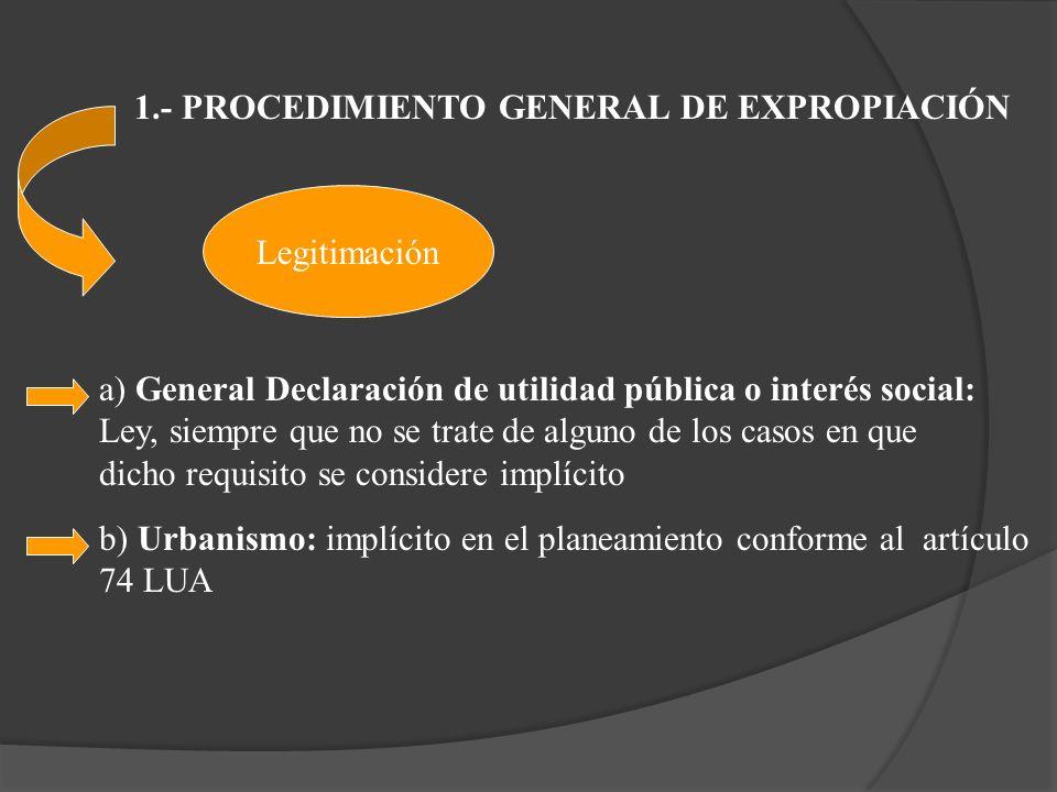 1.- PROCEDIMIENTO GENERAL DE EXPROPIACIÓN a) General Declaración de utilidad pública o interés social: Ley, siempre que no se trate de alguno de los c