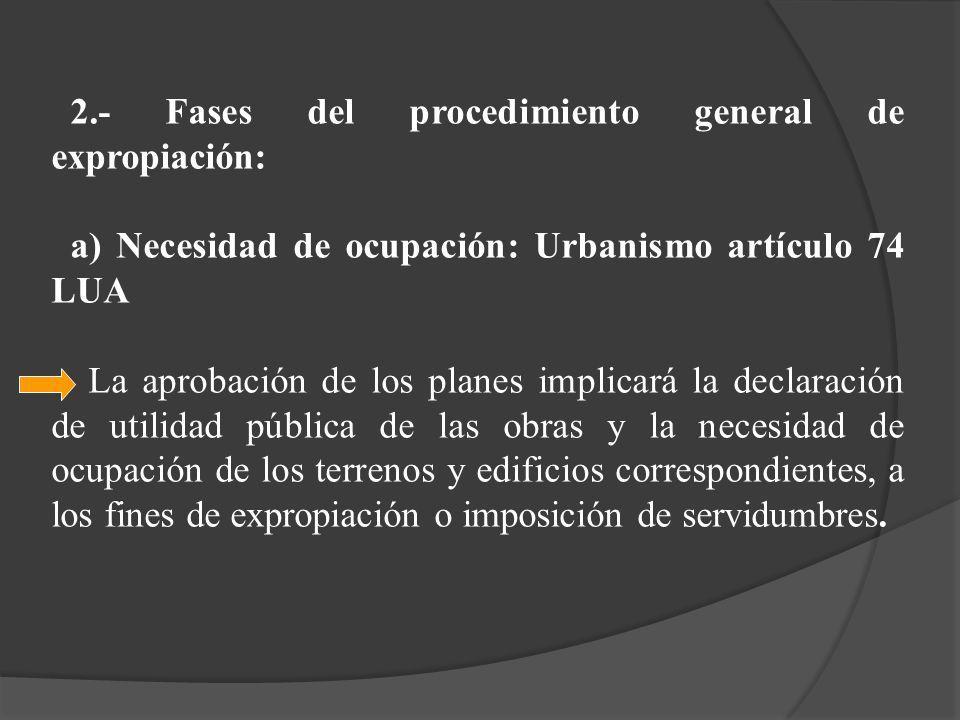 2.- Fases del procedimiento general de expropiación: a) Necesidad de ocupación: Urbanismo artículo 74 LUA La aprobación de los planes implicará la dec