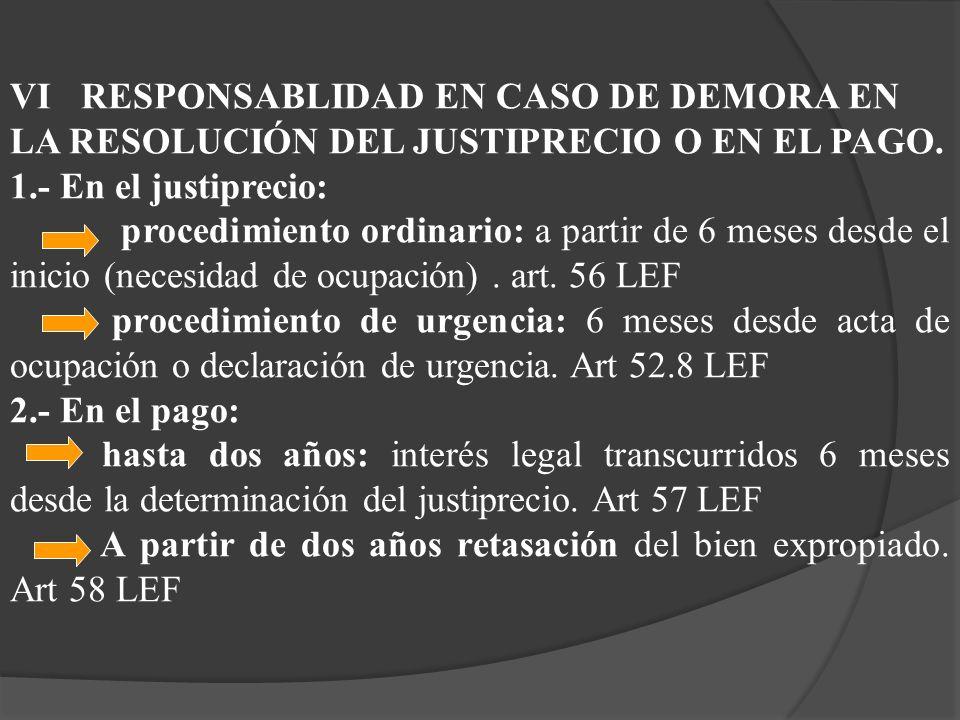 VI RESPONSABLIDAD EN CASO DE DEMORA EN LA RESOLUCIÓN DEL JUSTIPRECIO O EN EL PAGO. 1.- En el justiprecio: procedimiento ordinario: a partir de 6 meses