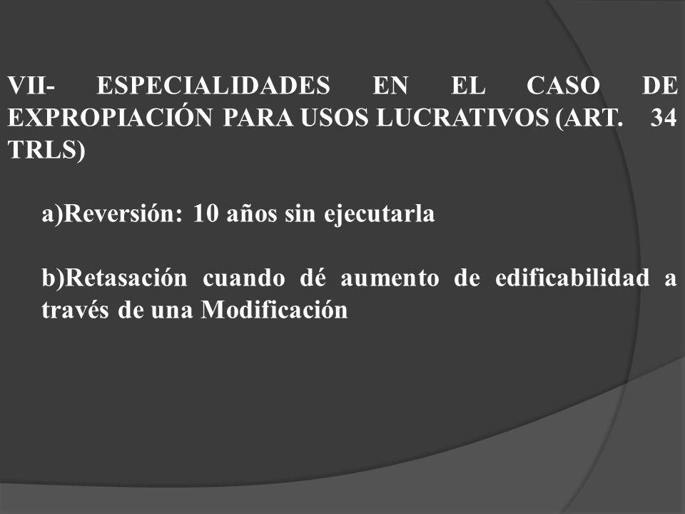 VII- ESPECIALIDADES EN EL CASO DE EXPROPIACIÓN PARA USOS LUCRATIVOS(ART. 34 TRLS) a)Reversión: 10 años sin ejecutarla b)Retasación cuando dé aumento d