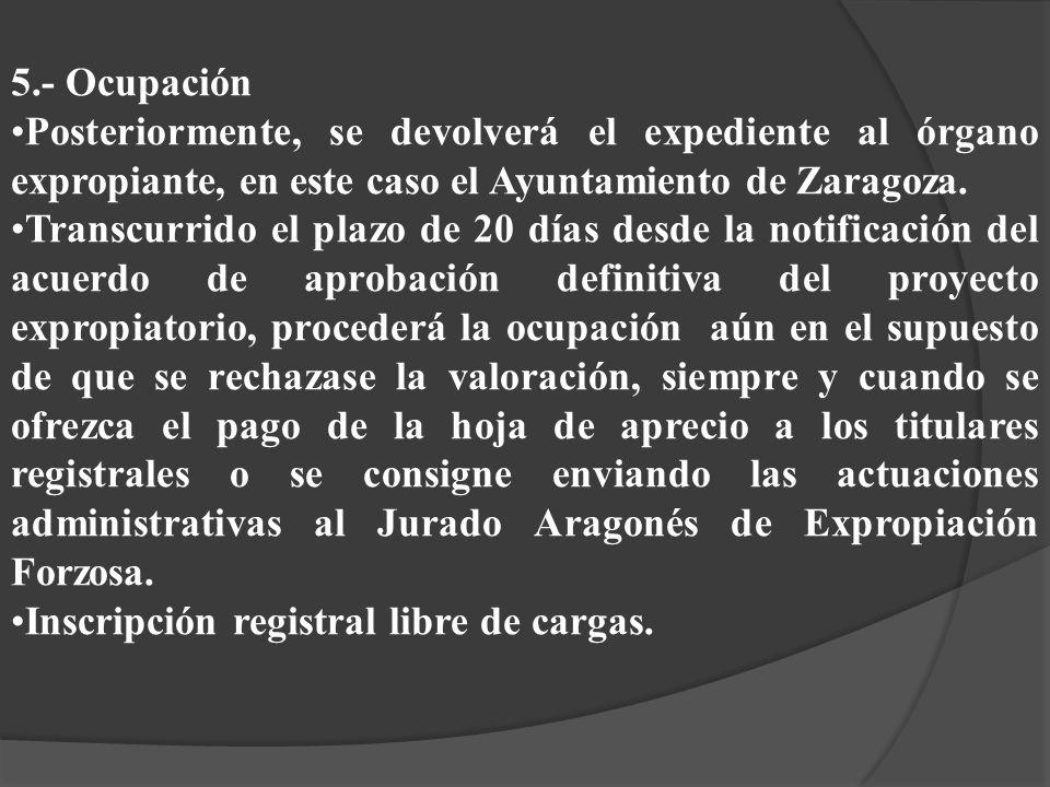 5.- Ocupación Posteriormente, se devolverá el expediente al órgano expropiante, en este caso el Ayuntamiento de Zaragoza. Transcurrido el plazo de 20