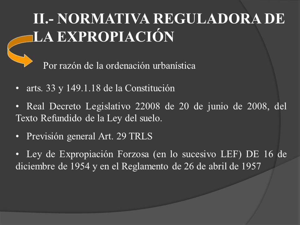 II.- NORMATIVA REGULADORA DE LA EXPROPIACIÓN Por razón de la ordenación urbanística arts. 33 y 149.1.18 de la Constitución Real Decreto Legislativo 22