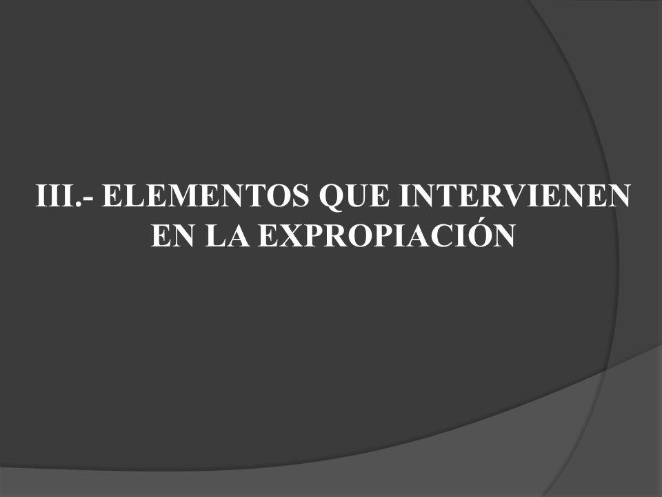 III.- ELEMENTOS QUE INTERVIENEN EN LA EXPROPIACIÓN