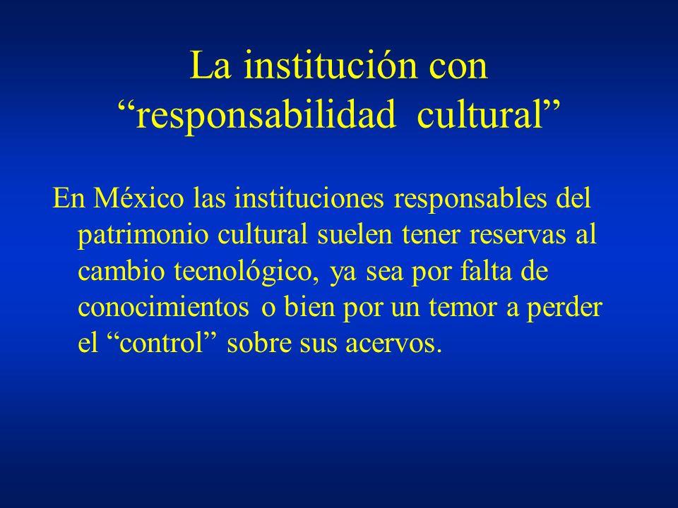 La institución con responsabilidad cultural En México las instituciones responsables del patrimonio cultural suelen tener reservas al cambio tecnológi