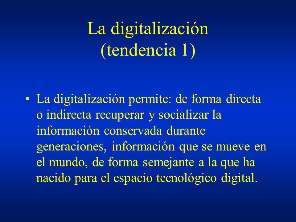 La digitalización (tendencia 1) La digitalización permite: de forma directa o indirecta recuperar y socializar la información conservada durante gener