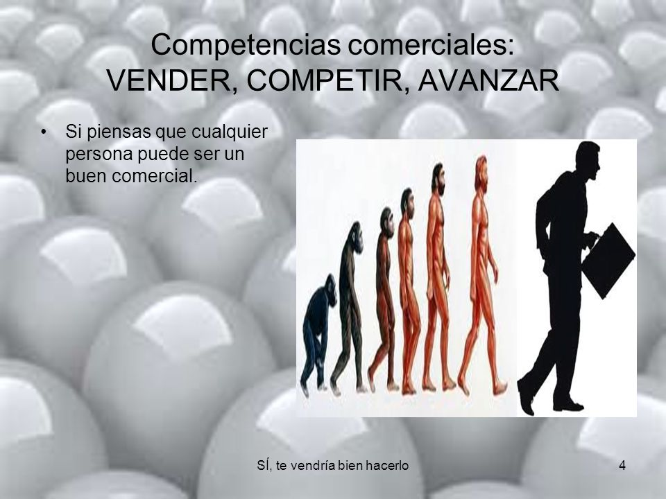 SÍ, te vendría bien hacerlo4 Competencias comerciales: VENDER, COMPETIR, AVANZAR Si piensas que cualquier persona puede ser un buen comercial.