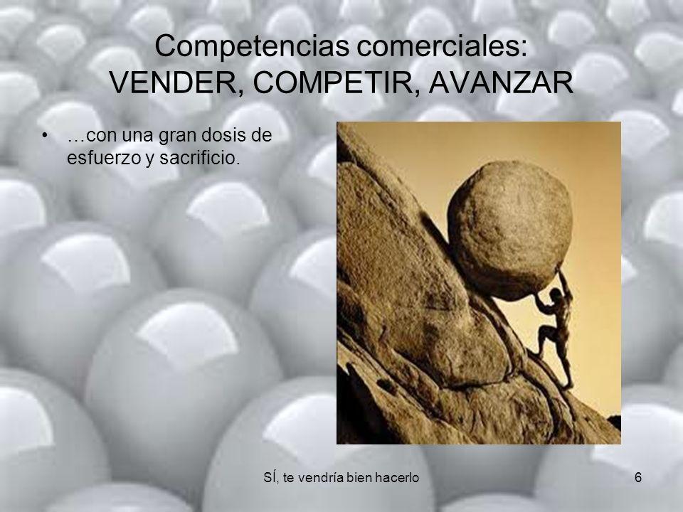 SÍ, te vendría bien hacerlo6 Competencias comerciales: VENDER, COMPETIR, AVANZAR …con una gran dosis de esfuerzo y sacrificio.