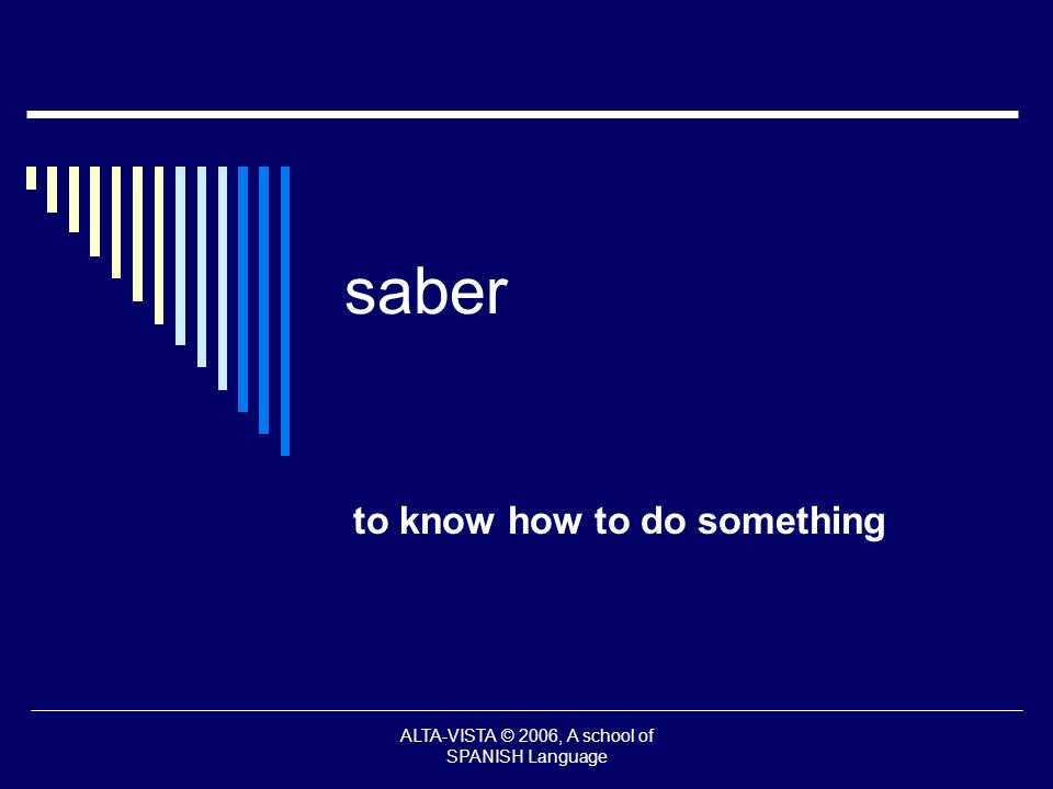 saber to know how to do something ALTA-VISTA © 2006, A school of SPANISH Language