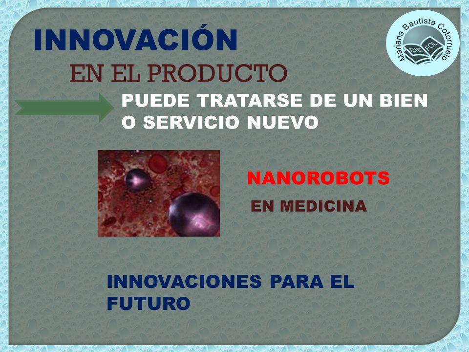 INNOVACIÓN EN EL PRODUCTO PUEDE TRATARSE DE UN BIEN O SERVICIO NUEVO NANOROBOTS EN MEDICINA INNOVACIONES PARA EL FUTURO