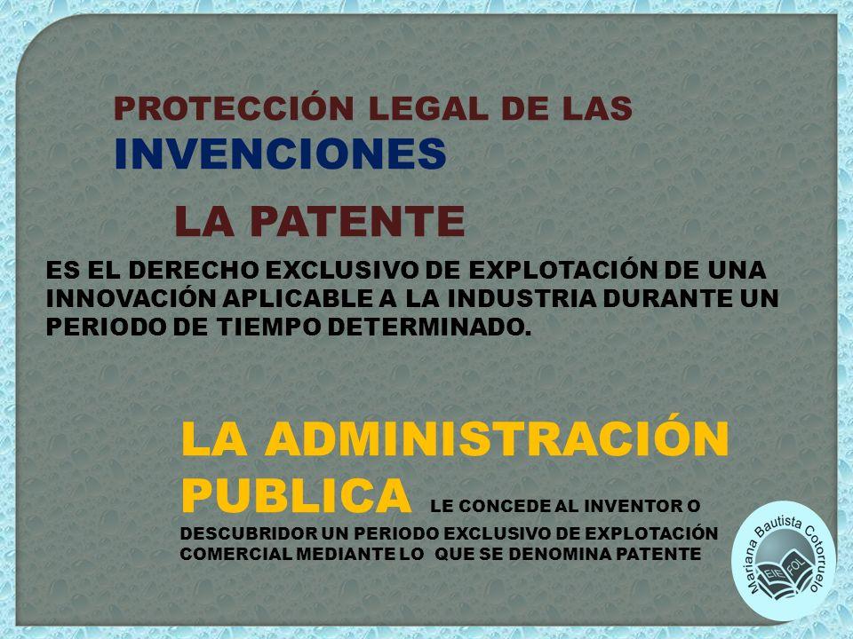 PROTECCIÓN LEGAL DE LAS INVENCIONES LA PATENTE ES EL DERECHO EXCLUSIVO DE EXPLOTACIÓN DE UNA INNOVACIÓN APLICABLE A LA INDUSTRIA DURANTE UN PERIODO DE