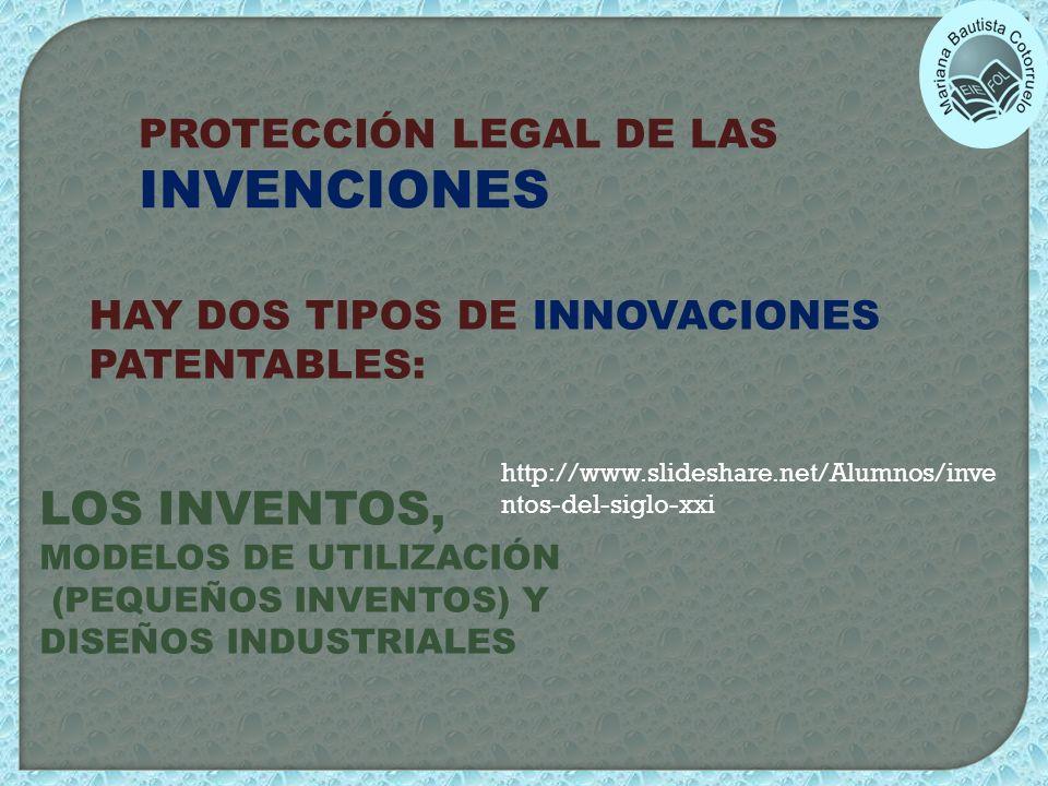 PROTECCIÓN LEGAL DE LAS INVENCIONES HAY DOS TIPOS DE INNOVACIONES PATENTABLES: LOS INVENTOS, MODELOS DE UTILIZACIÓN (PEQUEÑOS INVENTOS) Y DISEÑOS INDU