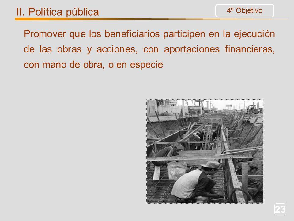 23 Promover que los beneficiarios participen en la ejecución de las obras y acciones, con aportaciones financieras, con mano de obra, o en especie 4º Objetivo II.