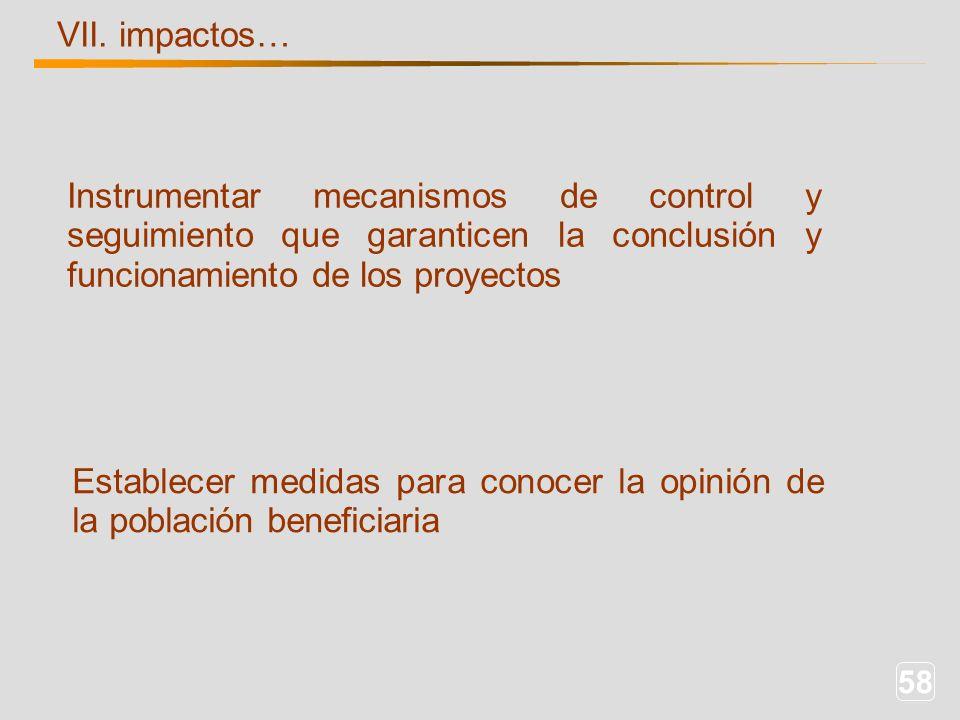 58 VII. impactos… Instrumentar mecanismos de control y seguimiento que garanticen la conclusión y funcionamiento de los proyectos Establecer medidas p