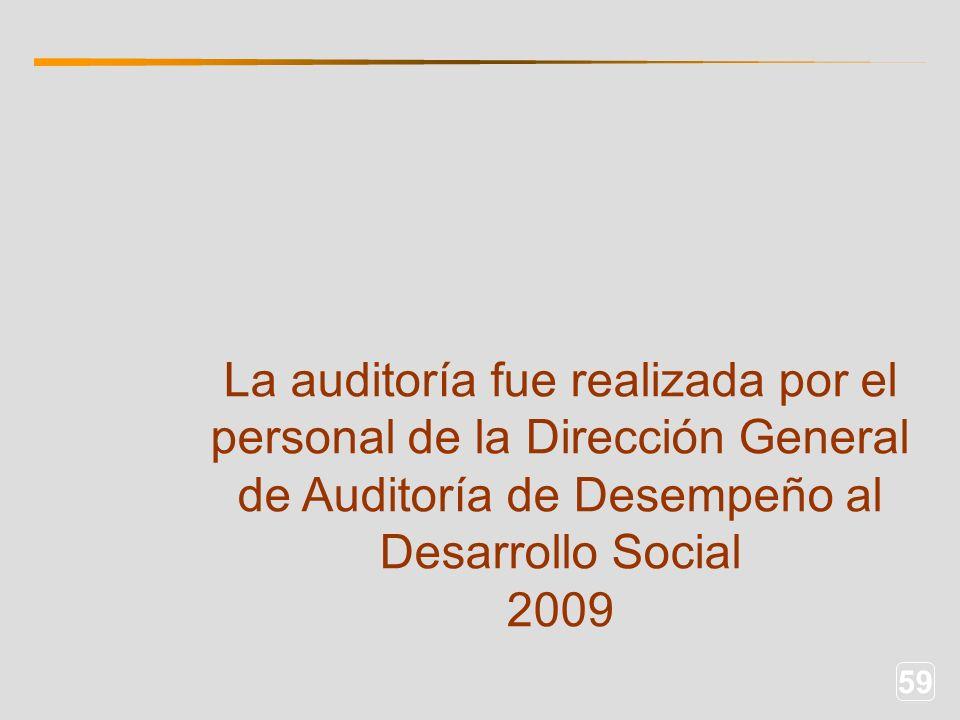 59 La auditoría fue realizada por el personal de la Dirección General de Auditoría de Desempeño al Desarrollo Social 2009