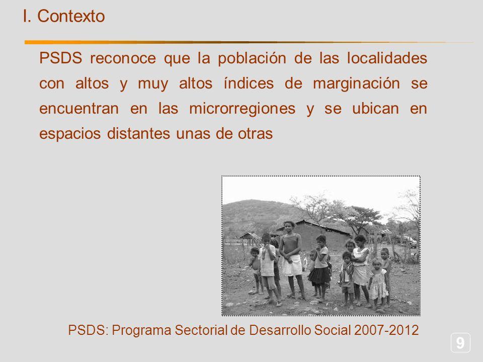 9 I. Contexto PSDS reconoce que la población de las localidades con altos y muy altos índices de marginación se encuentran en las microrregiones y se