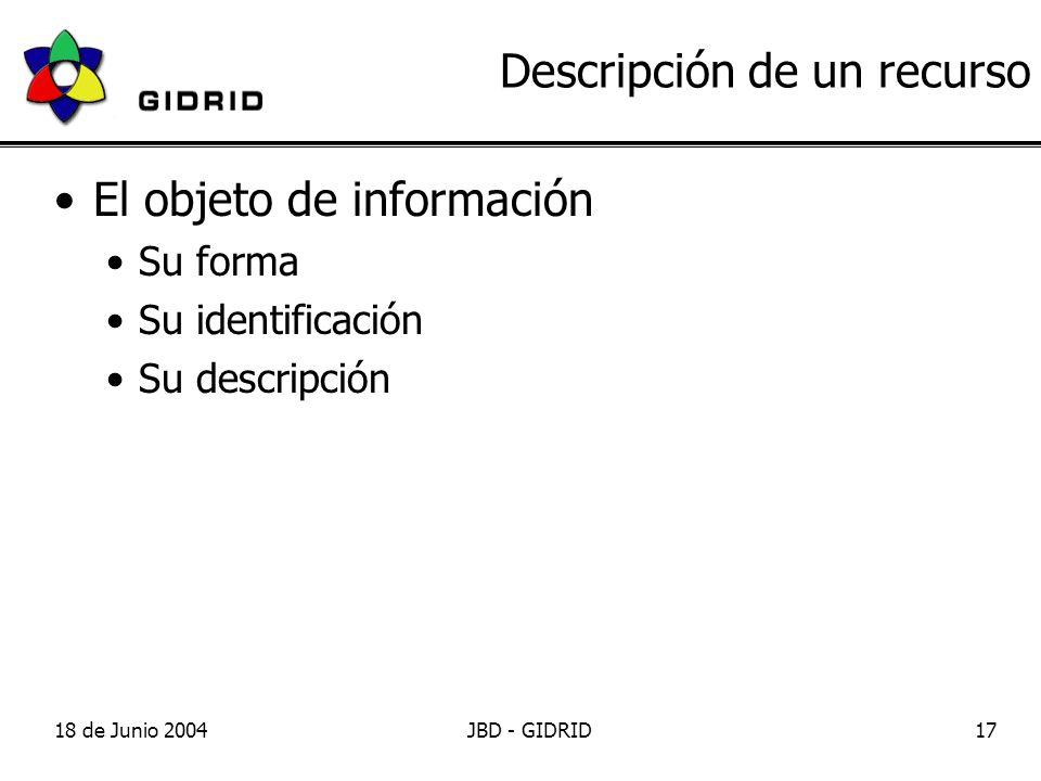 18 de Junio 2004JBD - GIDRID17 Descripción de un recurso El objeto de información Su forma Su identificación Su descripción