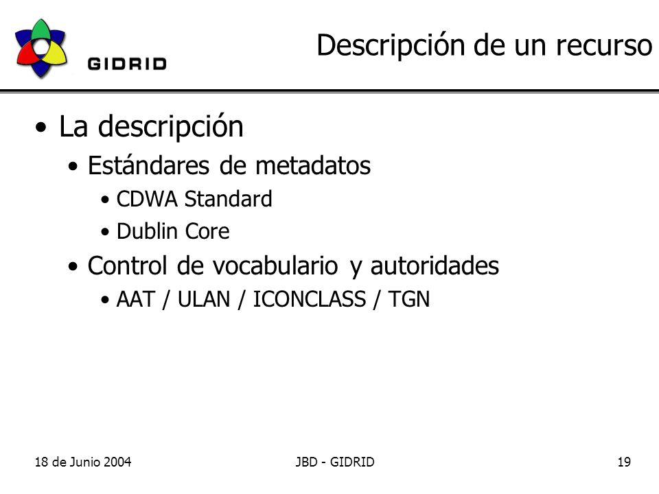 18 de Junio 2004JBD - GIDRID19 Descripción de un recurso La descripción Estándares de metadatos CDWA Standard Dublin Core Control de vocabulario y autoridades AAT / ULAN / ICONCLASS / TGN