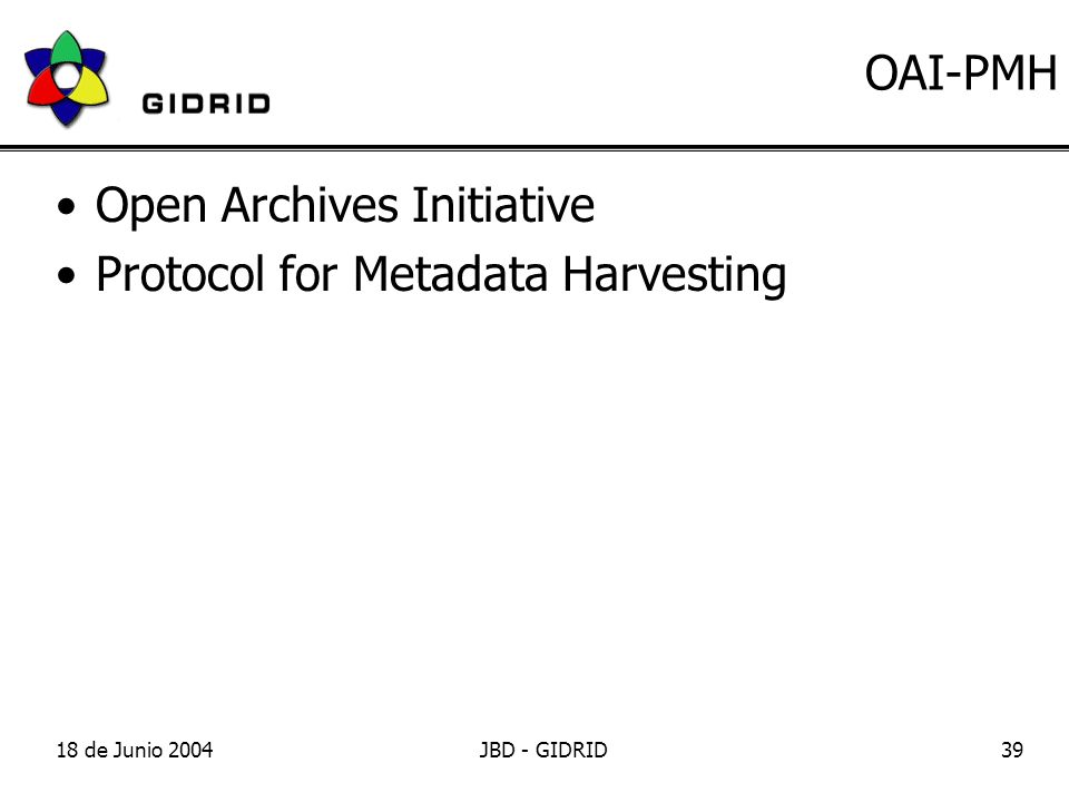 18 de Junio 2004JBD - GIDRID39 OAI-PMH Open Archives Initiative Protocol for Metadata Harvesting