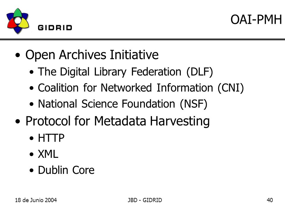 18 de Junio 2004JBD - GIDRID40 OAI-PMH Open Archives Initiative The Digital Library Federation (DLF) Coalition for Networked Information (CNI) National Science Foundation (NSF) Protocol for Metadata Harvesting HTTP XML Dublin Core