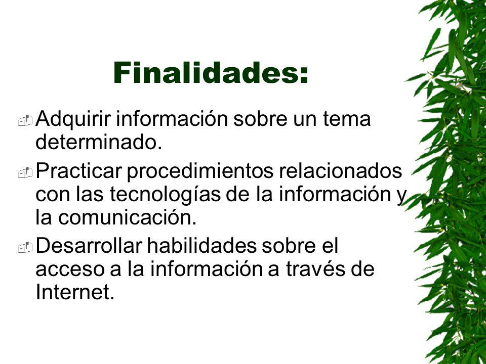 Finalidades: Adquirir información sobre un tema determinado. Practicar procedimientos relacionados con las tecnologías de la información y la comunica