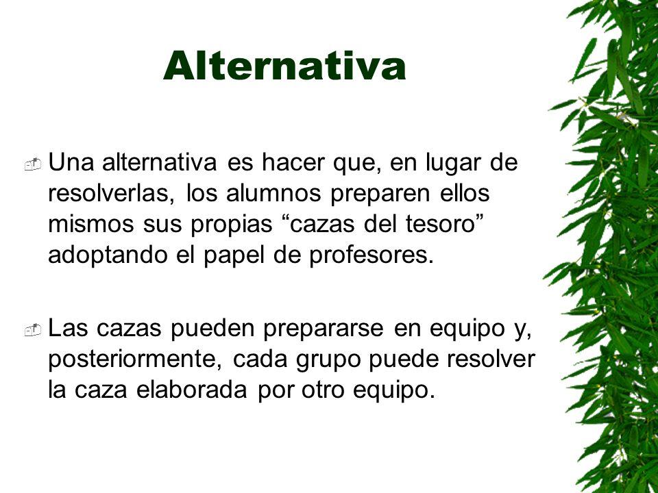 Alternativa Una alternativa es hacer que, en lugar de resolverlas, los alumnos preparen ellos mismos sus propias cazas del tesoro adoptando el papel d