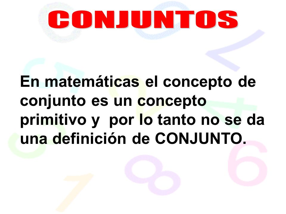 En matemáticas el concepto de conjunto es un concepto primitivo y por lo tanto no se da una definición de CONJUNTO.