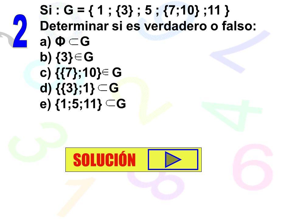Si : G = { 1 ; {3} ; 5 ; {7;10} ;11 } Determinar si es verdadero o falso: a) Φ G b) {3} G c) {{7};10} G d) {{3};1} G e) {1;5;11} G SOLUCIÓN