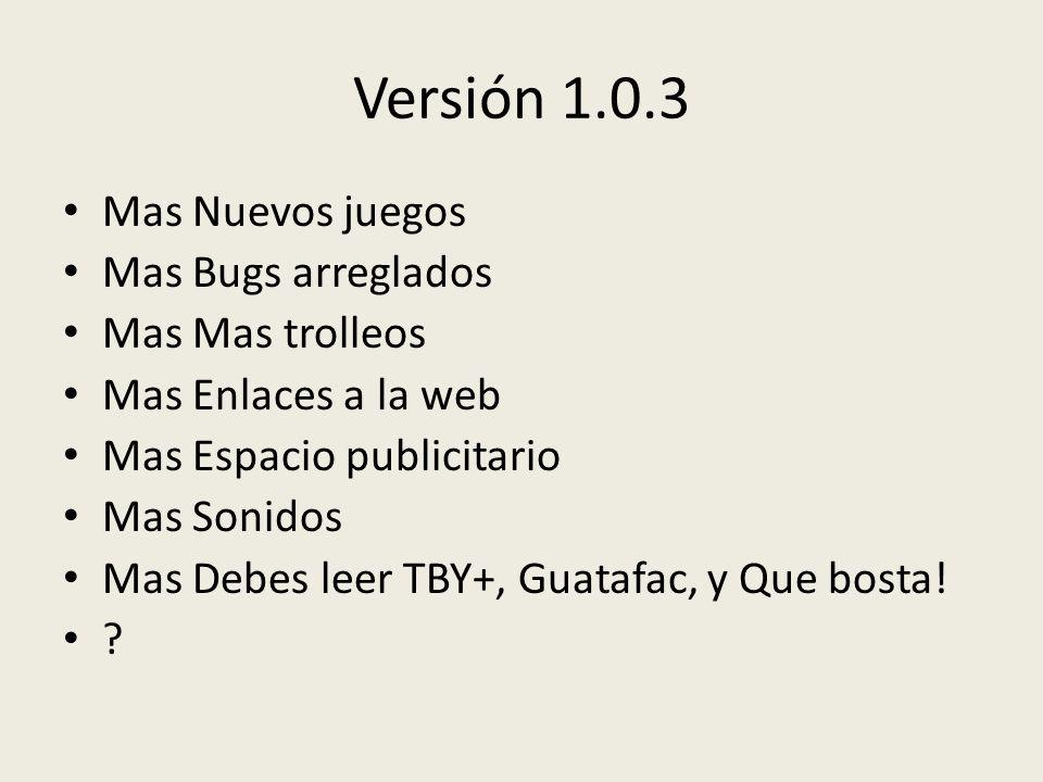 Versión 1.0.3 Mas Nuevos juegos Mas Bugs arreglados Mas Mas trolleos Mas Enlaces a la web Mas Espacio publicitario Mas Sonidos Mas Debes leer TBY+, Guatafac, y Que bosta.